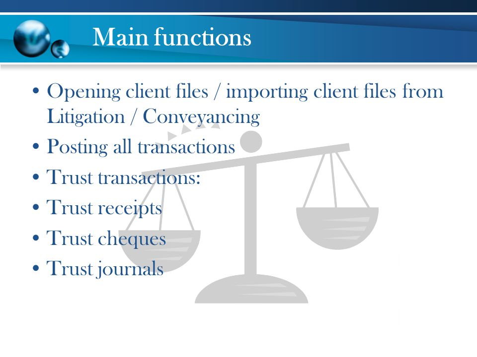 Main functions Opening client files / importing client files from Litigation / Conveyancing Posting all transactions Trust transactions: Trust receipt