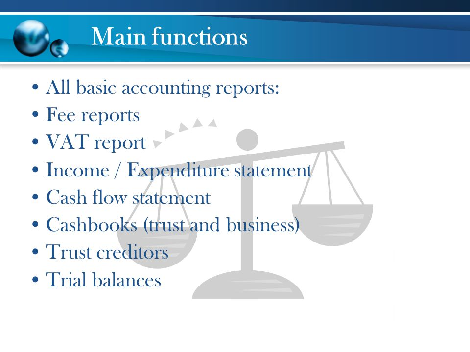 Main functions All basic accounting reports: Fee reports VAT report Income / Expenditure statement Cash flow statement Cashbooks (trust and business)