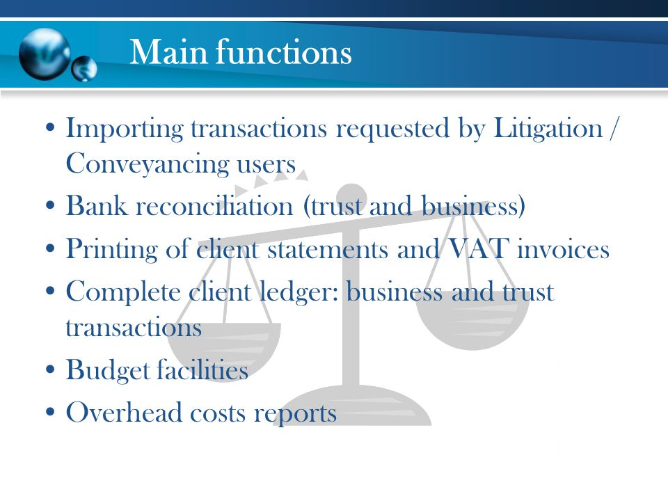 Main functions Importing transactions requested by Litigation / Conveyancing users Bank reconciliation (trust and business) Printing of client stateme