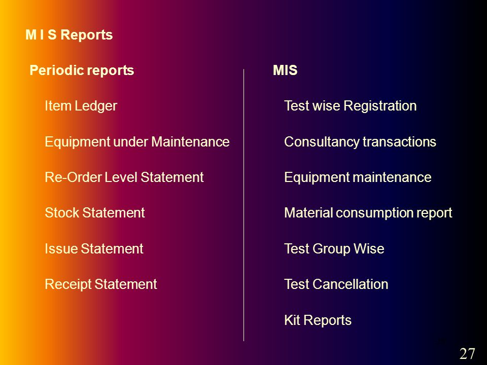 28 M I S Reports Periodic reports Item Ledger Equipment under Maintenance Re-Order Level Statement Stock Statement Issue Statement Receipt Statement MIS Test wise Registration Consultancy transactions Equipment maintenance Material consumption report Test Group Wise Test Cancellation Kit Reports 27