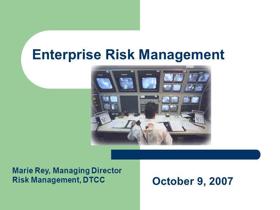 Enterprise Risk Management October 9, 2007 Marie Rey, Managing Director Risk Management, DTCC