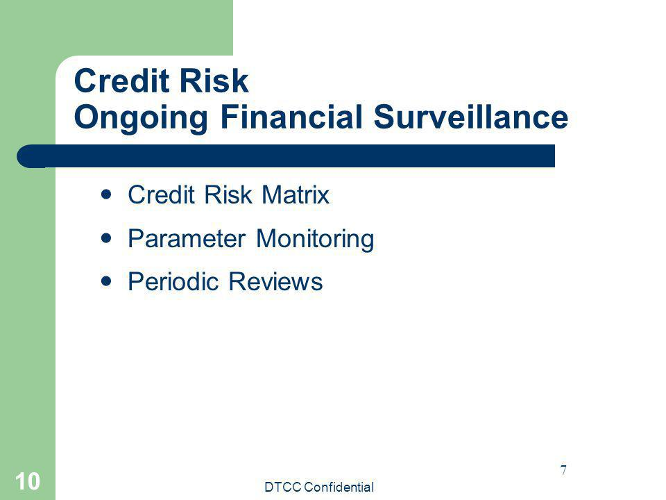 DTCC Confidential 10 Credit Risk Ongoing Financial Surveillance Credit Risk Matrix Parameter Monitoring Periodic Reviews 7