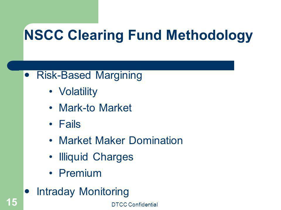 DTCC Confidential 15 NSCC Clearing Fund Methodology Risk-Based Margining Volatility Mark-to Market Fails Market Maker Domination Illiquid Charges Prem