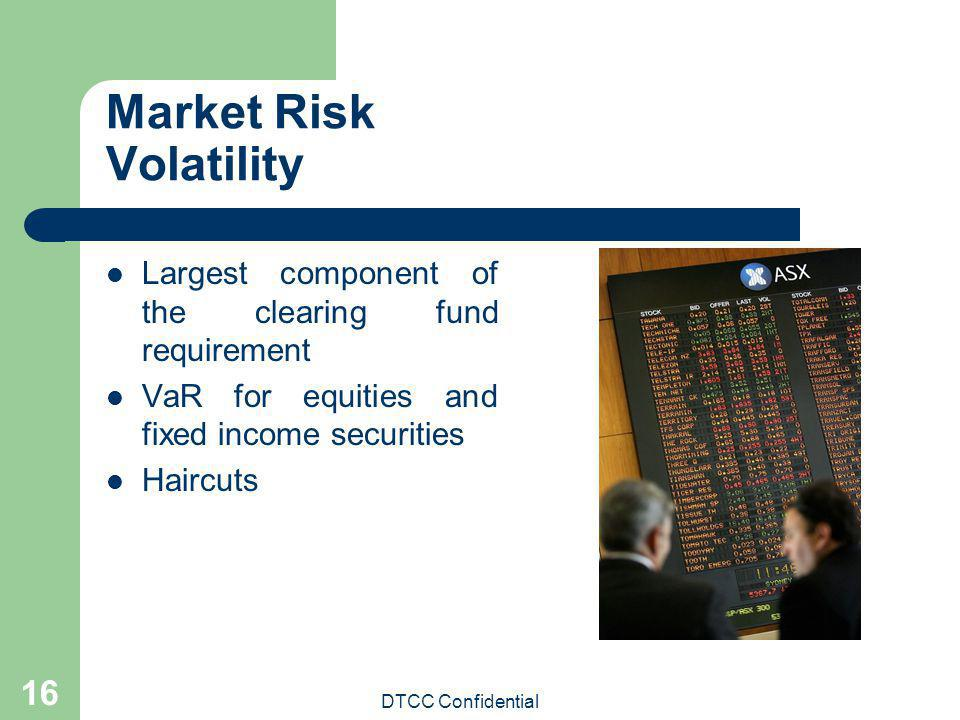 DTCC Confidential 16 Market Risk Volatility Largest component of the clearing fund requirement VaR for equities and fixed income securities Haircuts