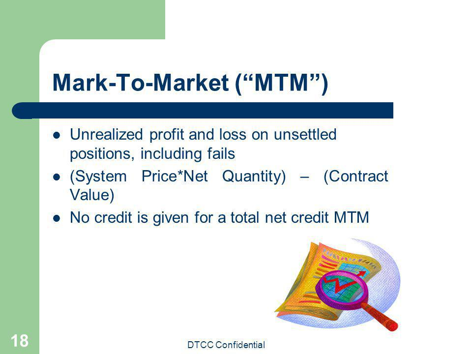 DTCC Confidential 18 Mark-To-Market (MTM) Unrealized profit and loss on unsettled positions, including fails (System Price*Net Quantity) – (Contract V