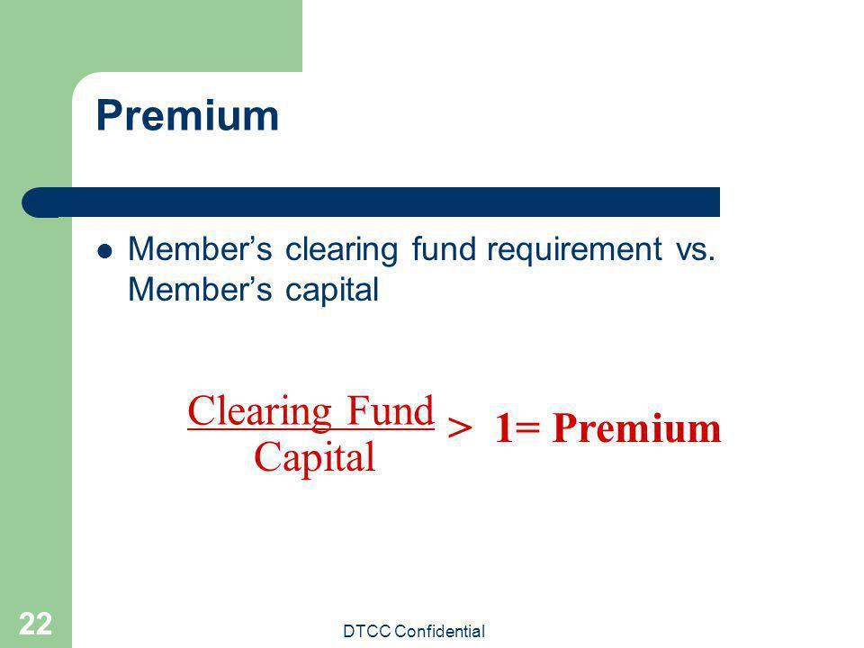DTCC Confidential 22 Premium Members clearing fund requirement vs. Members capital Clearing Fund Capital > 1= Premium