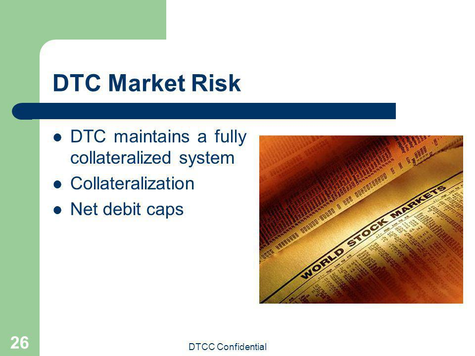 DTCC Confidential 26 DTC Market Risk DTC maintains a fully collateralized system Collateralization Net debit caps