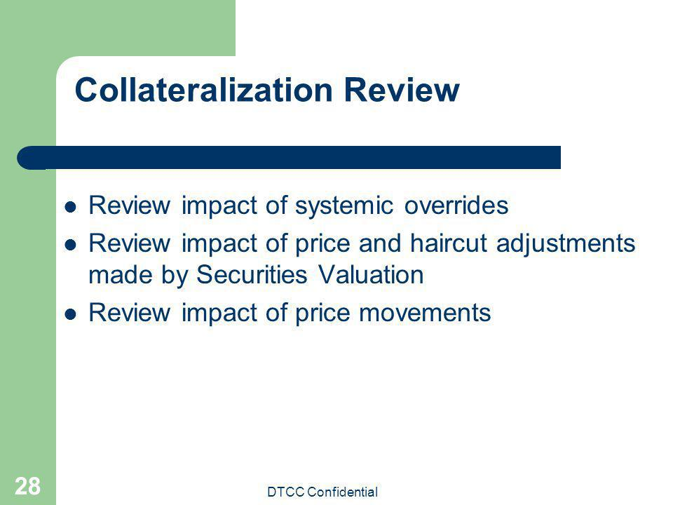 DTCC Confidential 28 Collateralization Review Review impact of systemic overrides Review impact of price and haircut adjustments made by Securities Va