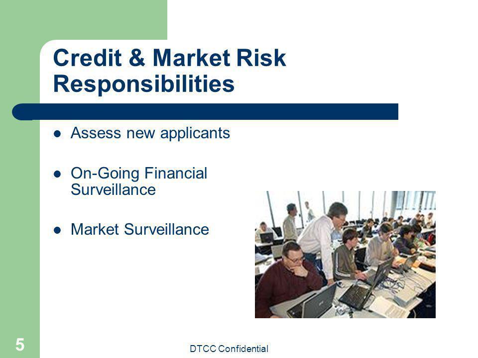 DTCC Confidential 5 Credit & Market Risk Responsibilities Assess new applicants On-Going Financial Surveillance Market Surveillance