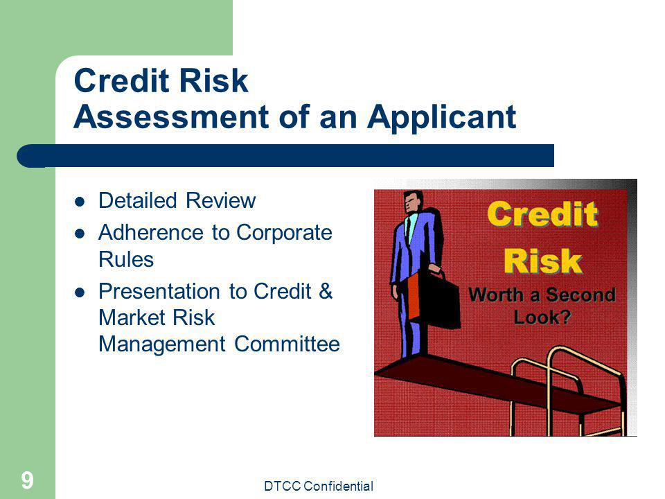 DTCC Confidential 9 Credit Risk Assessment of an Applicant Detailed Review Adherence to Corporate Rules Presentation to Credit & Market Risk Managemen