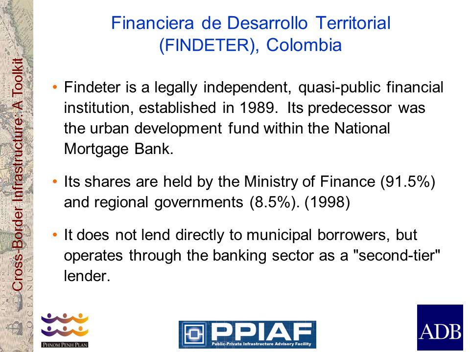 Cross-Border Infrastructure: A Toolkit Financiera de Desarrollo Territorial ( FINDETER ), Colombia Findeter is a legally independent, quasi-public fin