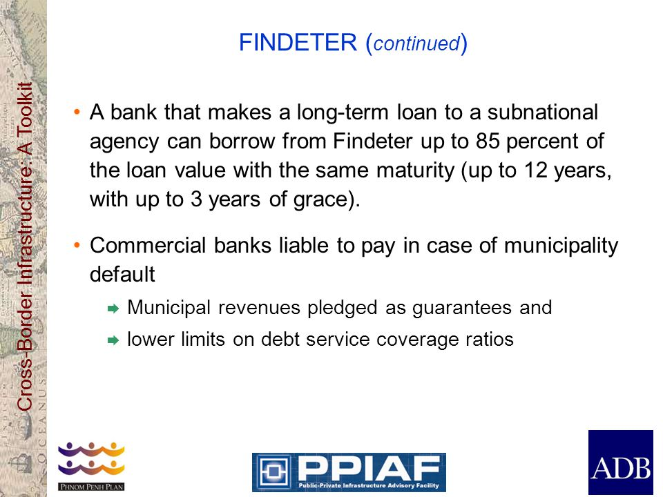 Cross-Border Infrastructure: A Toolkit FINDETER ( continued ) A bank that makes a long-term loan to a subnational agency can borrow from Findeter up t