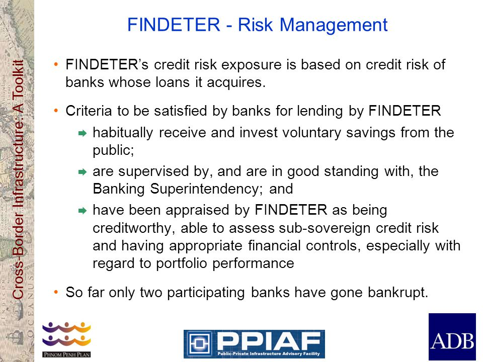 Cross-Border Infrastructure: A Toolkit FINDETER - Risk Management FINDETERs credit risk exposure is based on credit risk of banks whose loans it acqui
