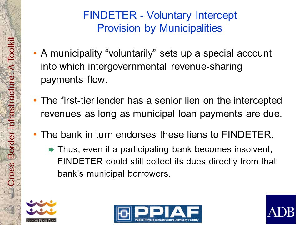 Cross-Border Infrastructure: A Toolkit FINDETER - Voluntary Intercept Provision by Municipalities A municipality voluntarily sets up a special account