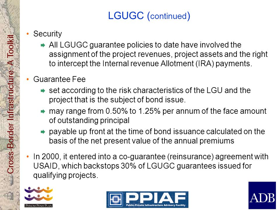 Cross-Border Infrastructure: A Toolkit LGUGC ( continued ) Security All LGUGC guarantee policies to date have involved the assignment of the project r