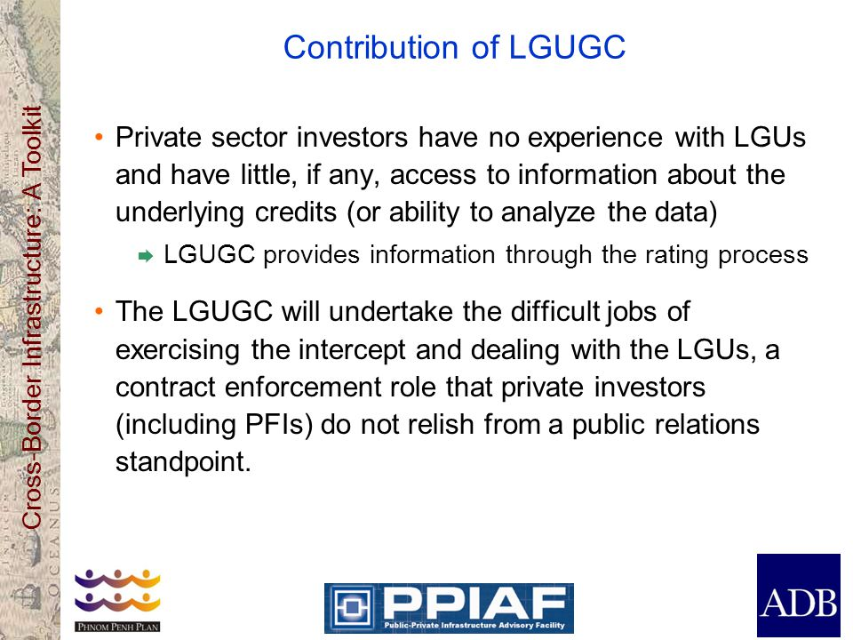 Cross-Border Infrastructure: A Toolkit Contribution of LGUGC Private sector investors have no experience with LGUs and have little, if any, access to