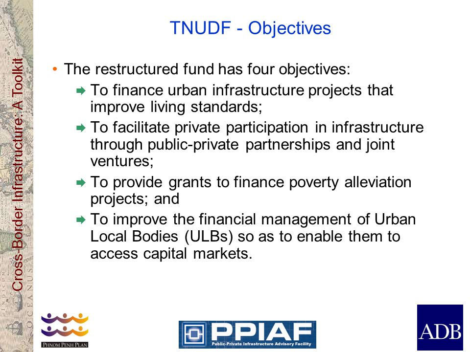 Cross-Border Infrastructure: A Toolkit TNUDF - Objectives The restructured fund has four objectives: To finance urban infrastructure projects that imp