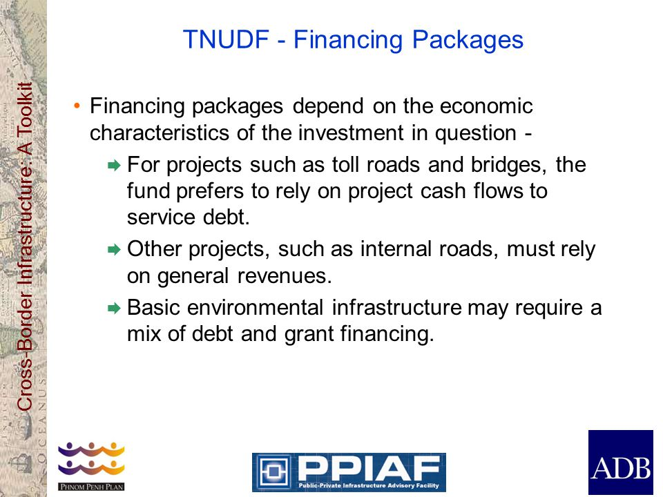 Cross-Border Infrastructure: A Toolkit TNUDF - Financing Packages Financing packages depend on the economic characteristics of the investment in quest