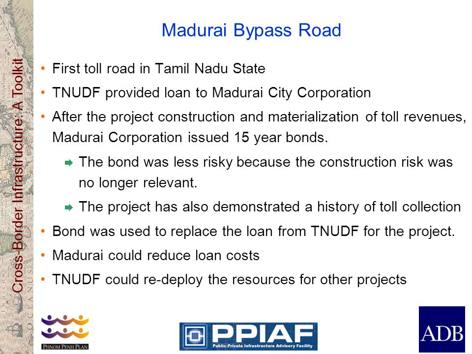 Cross-Border Infrastructure: A Toolkit Madurai Bypass Road First toll road in Tamil Nadu State TNUDF provided loan to Madurai City Corporation After t