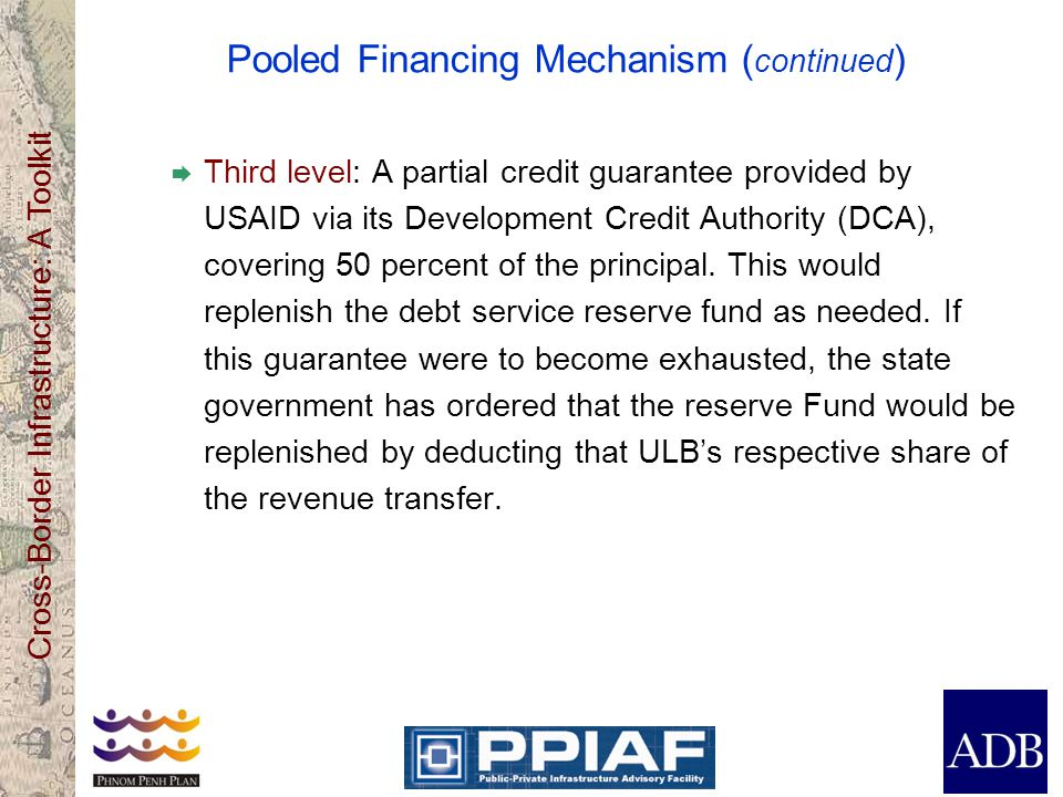Cross-Border Infrastructure: A Toolkit Pooled Financing Mechanism ( continued ) Third level: A partial credit guarantee provided by USAID via its Deve