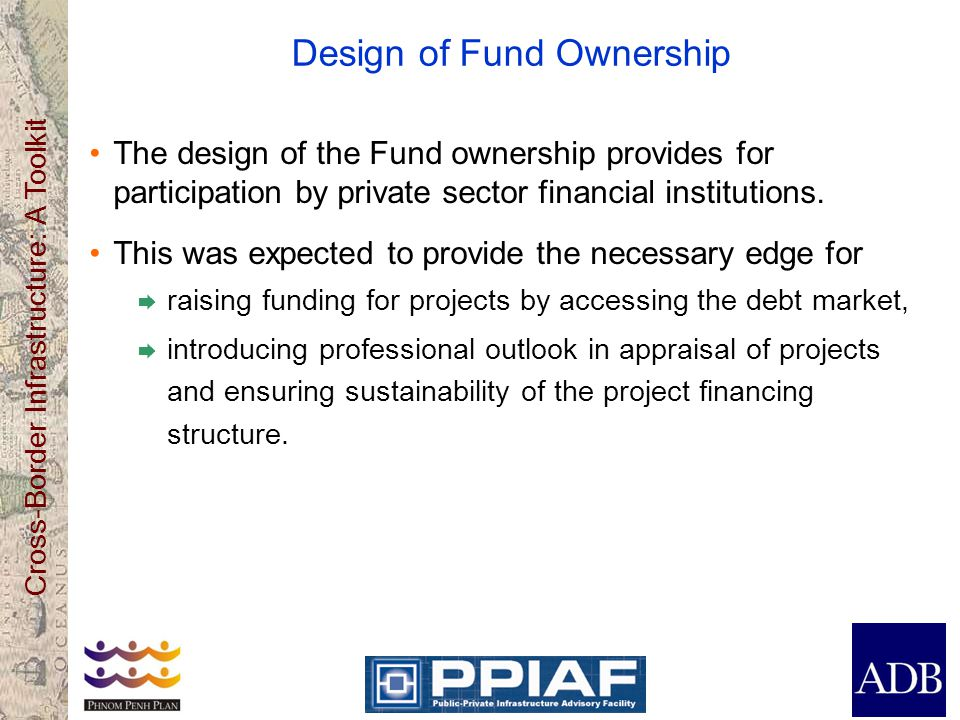 Cross-Border Infrastructure: A Toolkit Design of Fund Ownership The design of the Fund ownership provides for participation by private sector financia