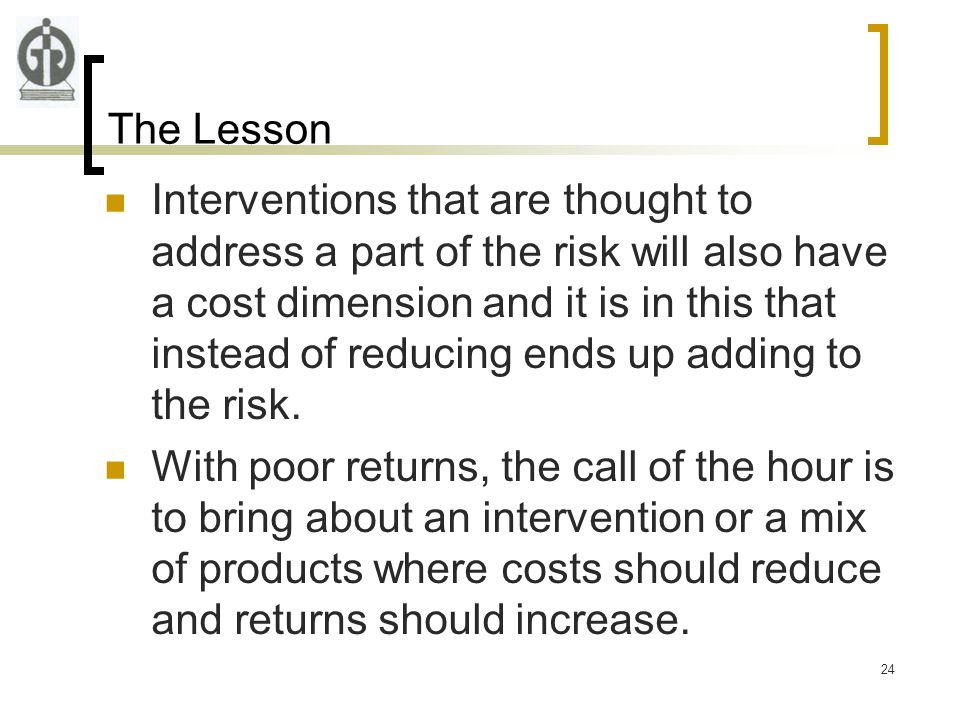 24 The Lesson Interventions that are thought to address a part of the risk will also have a cost dimension and it is in this that instead of reducing