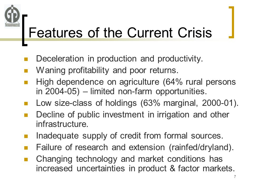 7 Features of the Current Crisis Deceleration in production and productivity. Waning profitability and poor returns. High dependence on agriculture (6