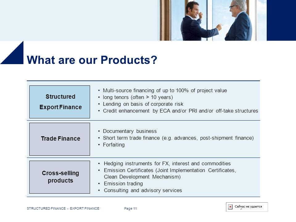 STRUCTURED FINANCE - EXPORT FINANCE Page 11 What are our Products? Trade Finance Multi-source financing of up to 100% of project value long tenors (of