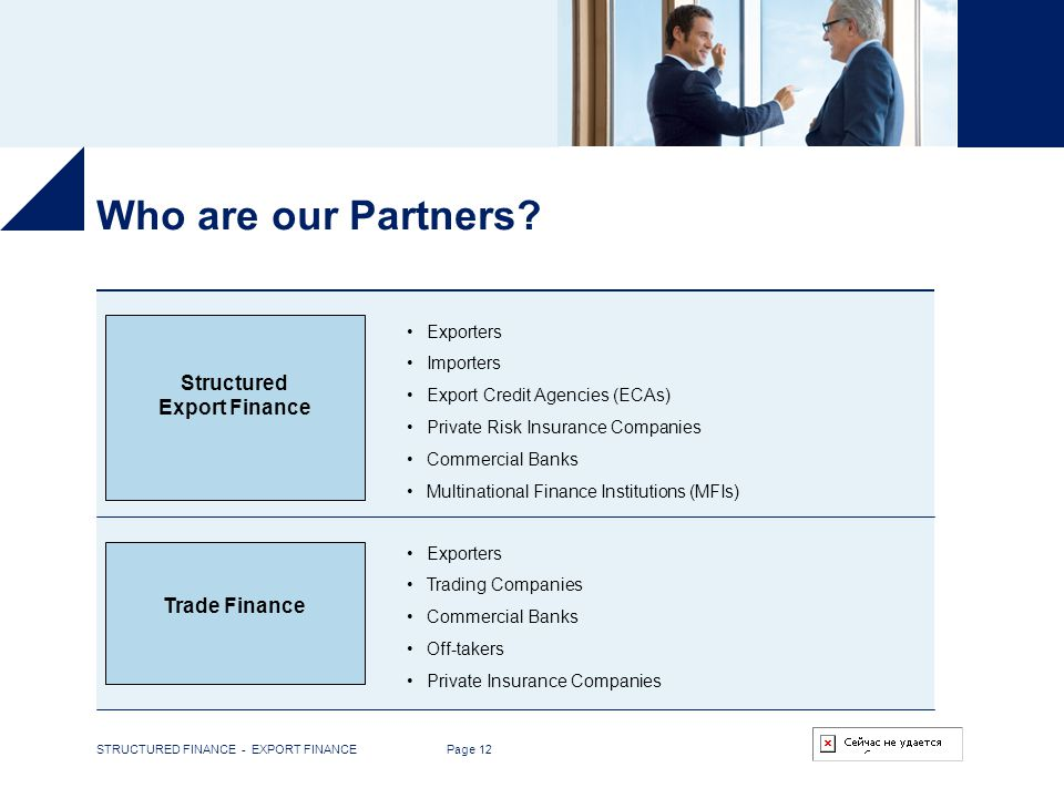 STRUCTURED FINANCE - EXPORT FINANCE Page 12 Who are our Partners? Trade Finance Exporters Importers Export Credit Agencies (ECAs) Private Risk Insuran