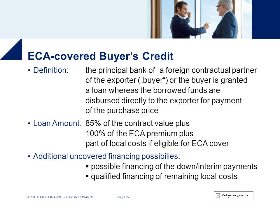 STRUCTURED FINANCE - EXPORT FINANCE Page 22 ECA-covered Buyers Credit Definition:the principal bank of a foreign contractual partner of the exporter (