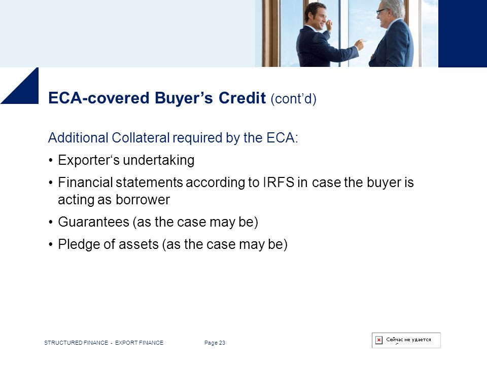 STRUCTURED FINANCE - EXPORT FINANCE Page 23 ECA-covered Buyers Credit (contd) Additional Collateral required by the ECA: Exporters undertaking Financi