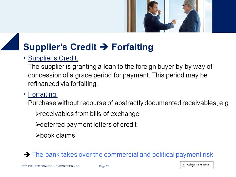 STRUCTURED FINANCE - EXPORT FINANCE Page 26 Suppliers Credit Forfaiting Suppliers Credit: The supplier is granting a loan to the foreign buyer by by w