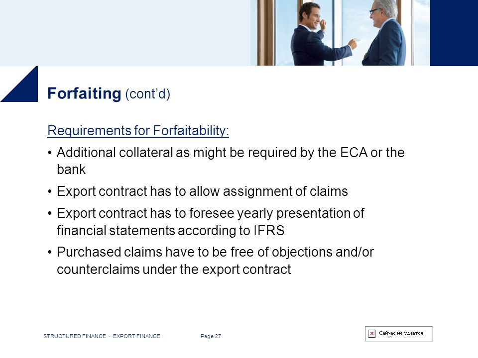 STRUCTURED FINANCE - EXPORT FINANCE Page 27 Forfaiting (contd) Requirements for Forfaitability: Additional collateral as might be required by the ECA