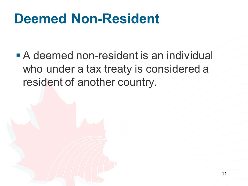11 Deemed Non-Resident A deemed non-resident is an individual who under a tax treaty is considered a resident of another country.