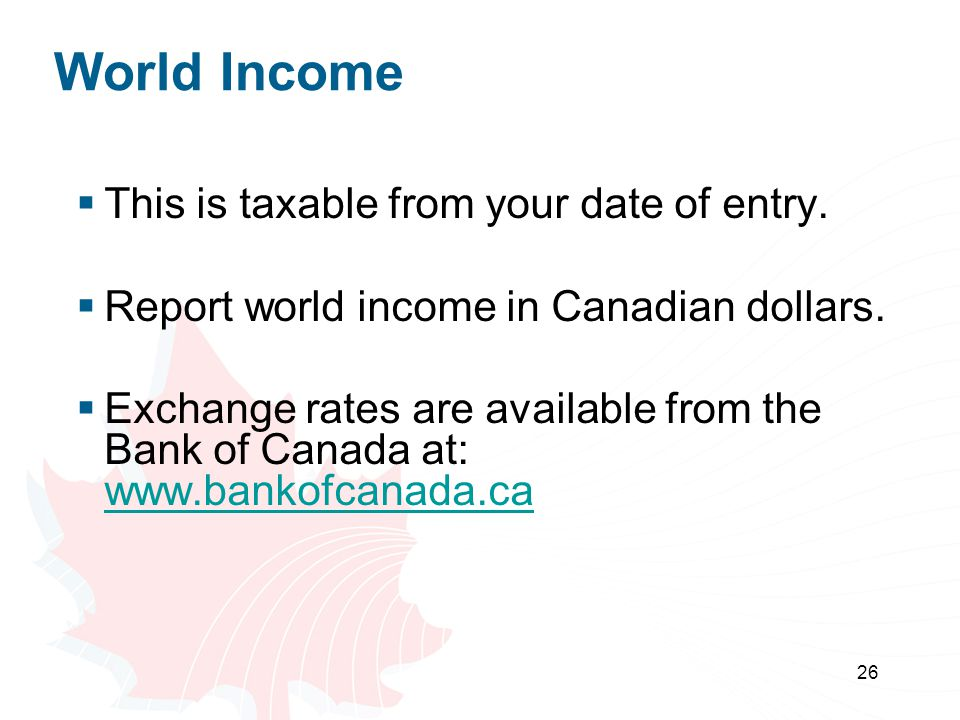 26 World Income This is taxable from your date of entry. Report world income in Canadian dollars. Exchange rates are available from the Bank of Canada
