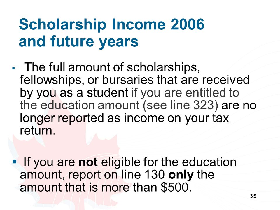 35 Scholarship Income 2006 and future years The full amount of scholarships, fellowships, or bursaries that are received by you as a student if you ar