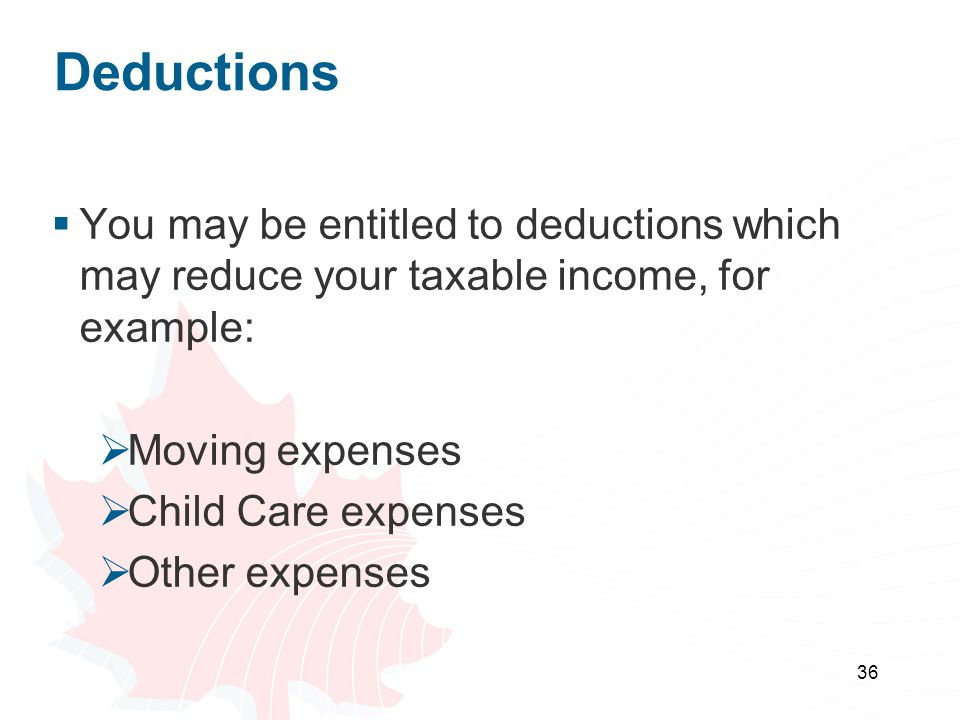 36 Deductions You may be entitled to deductions which may reduce your taxable income, for example: Moving expenses Child Care expenses Other expenses