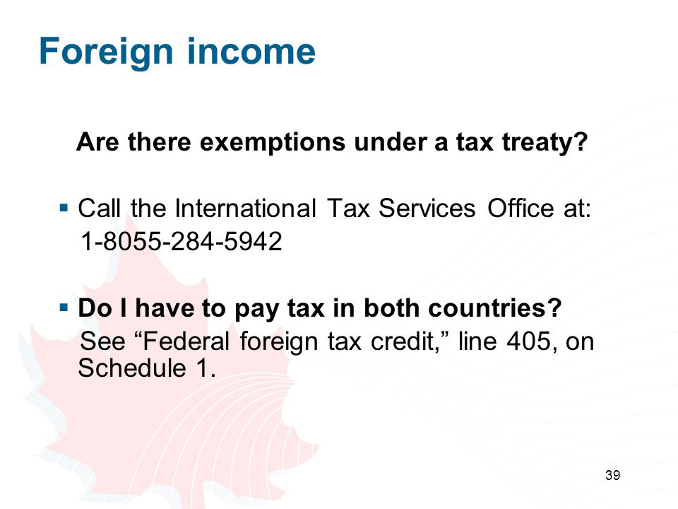 39 Foreign income Are there exemptions under a tax treaty? Call the International Tax Services Office at: 1-8055-284-5942 Do I have to pay tax in both