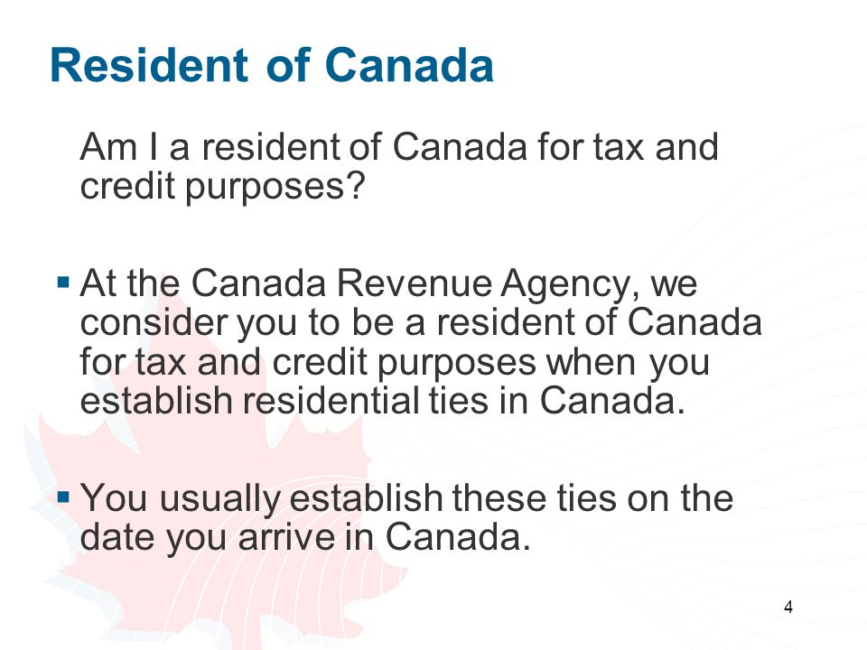 4 Resident of Canada Am I a resident of Canada for tax and credit purposes? At the Canada Revenue Agency, we consider you to be a resident of Canada f