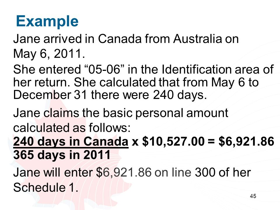 45 Example Jane arrived in Canada from Australia on May 6, 2011. She entered 05-06 in the Identification area of her return. She calculated that from