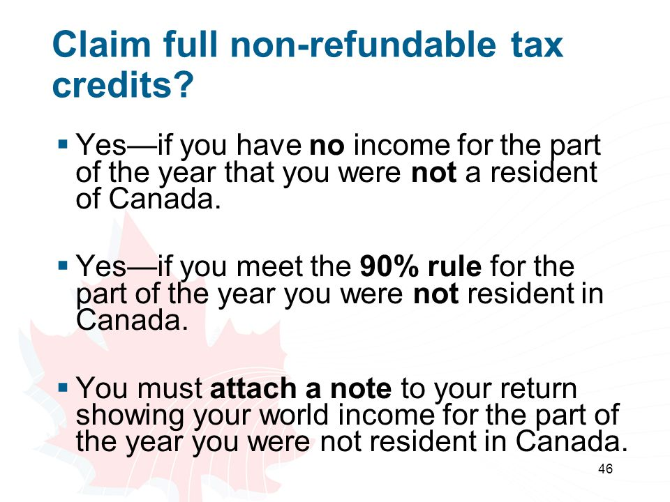 46 Claim full non-refundable tax credits? Yesif you have no income for the part of the year that you were not a resident of Canada. Yesif you meet the