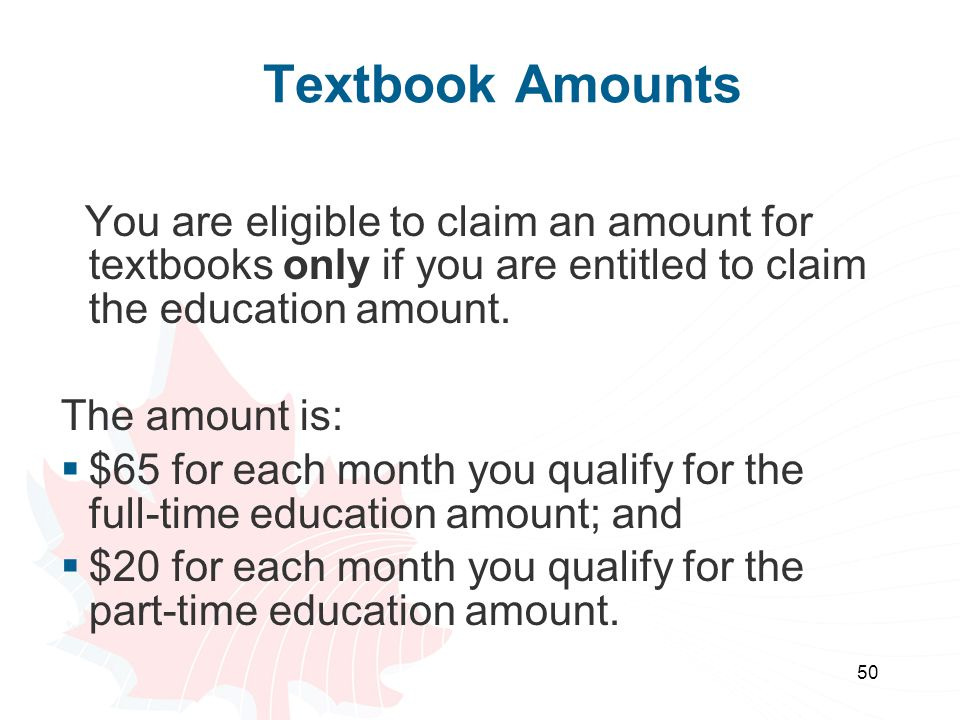 50 Textbook Amounts You are eligible to claim an amount for textbooks only if you are entitled to claim the education amount. The amount is: $65 for e