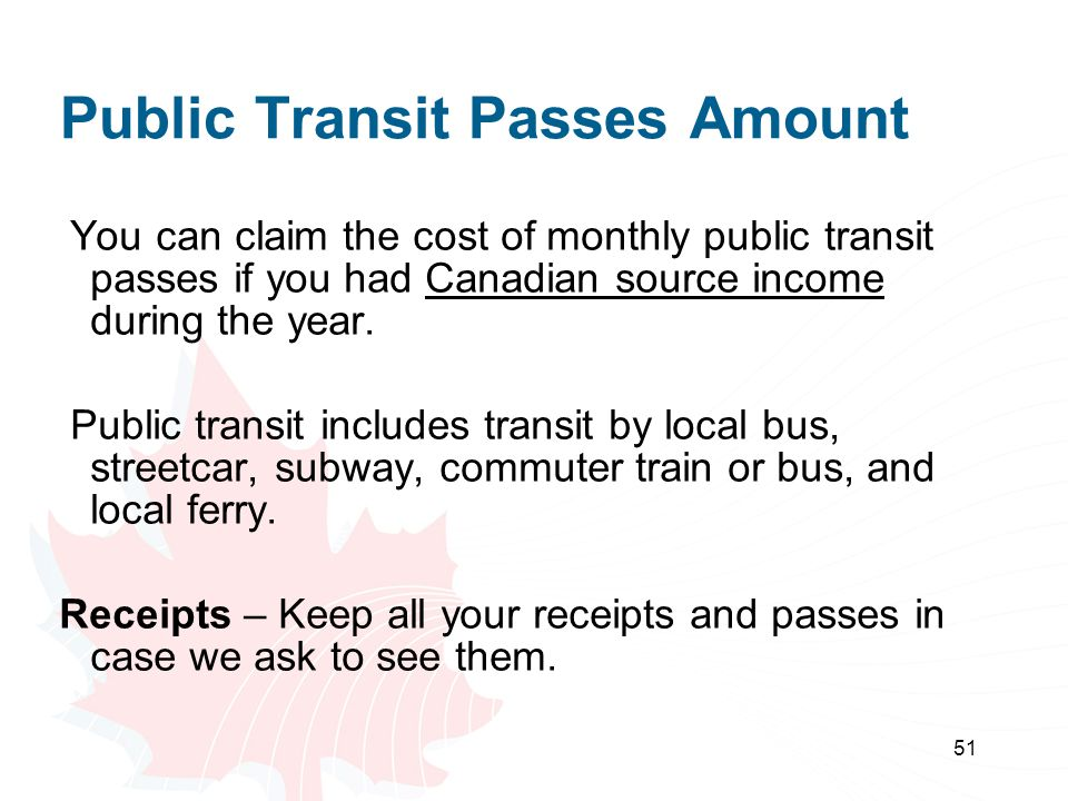 51 Public Transit Passes Amount You can claim the cost of monthly public transit passes if you had Canadian source income during the year. Public tran