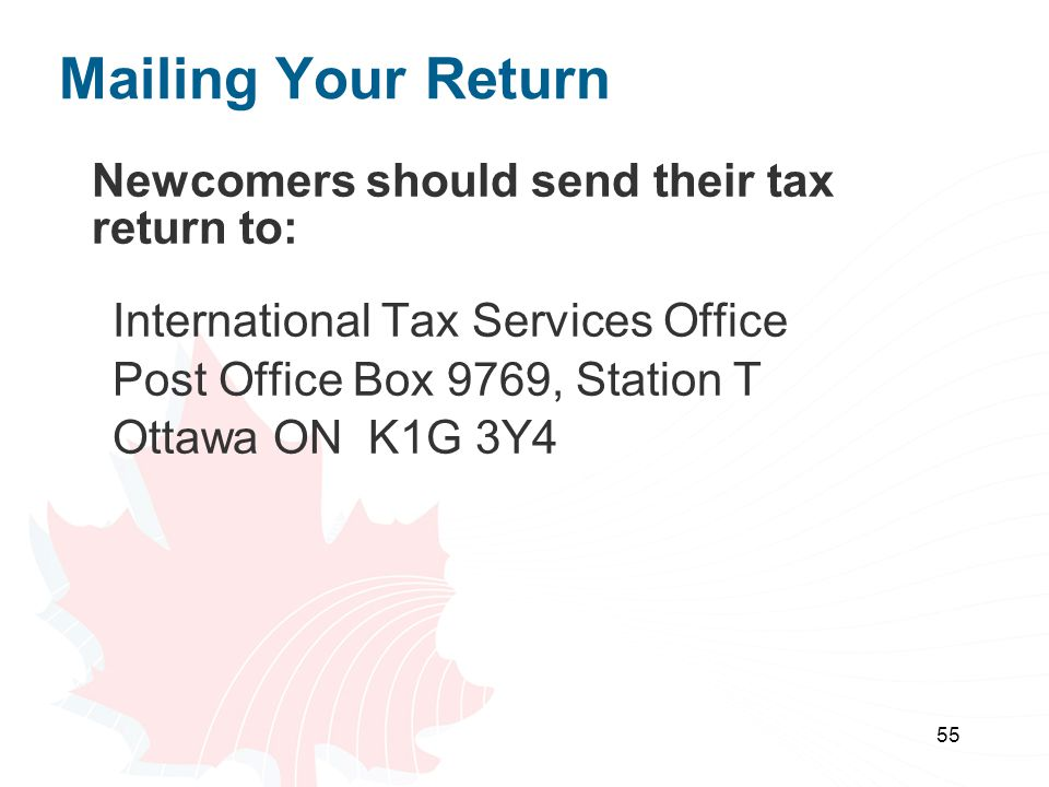 55 Mailing Your Return Newcomers should send their tax return to: International Tax Services Office Post Office Box 9769, Station T Ottawa ON K1G 3Y4