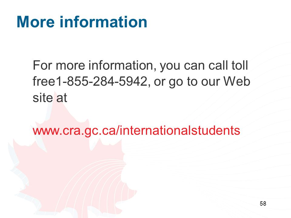 58 For more information, you can call toll free1-855-284-5942, or go to our Web site at www.cra.gc.ca/internationalstudents More information