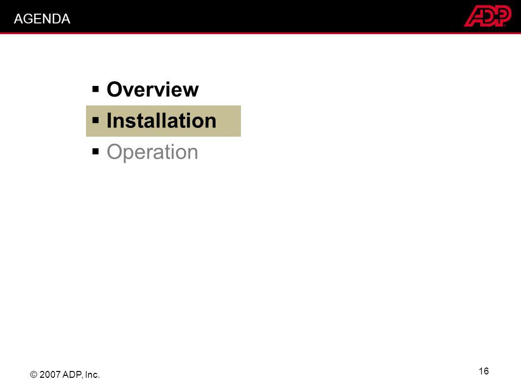 © 2007 ADP, Inc. 16 AGENDA Overview Installation Operation