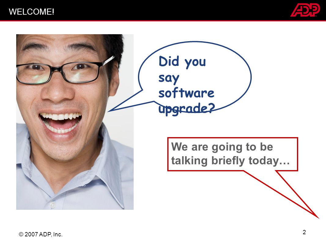 © 2007 ADP, Inc. 2 WELCOME! We are going to be talking briefly today… Did you say software upgrade?