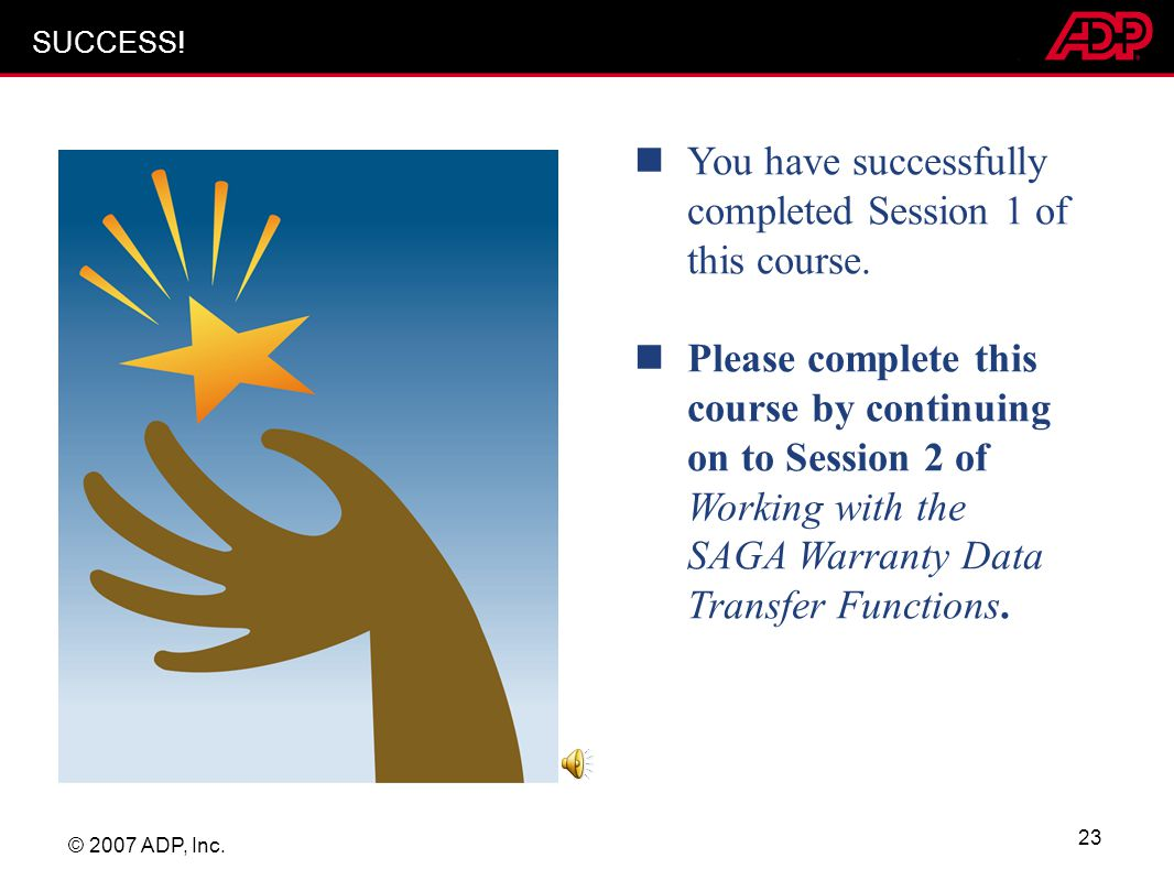 © 2007 ADP, Inc. 23 You have successfully completed Session 1 of this course. Please complete this course by continuing on to Session 2 of Working wit