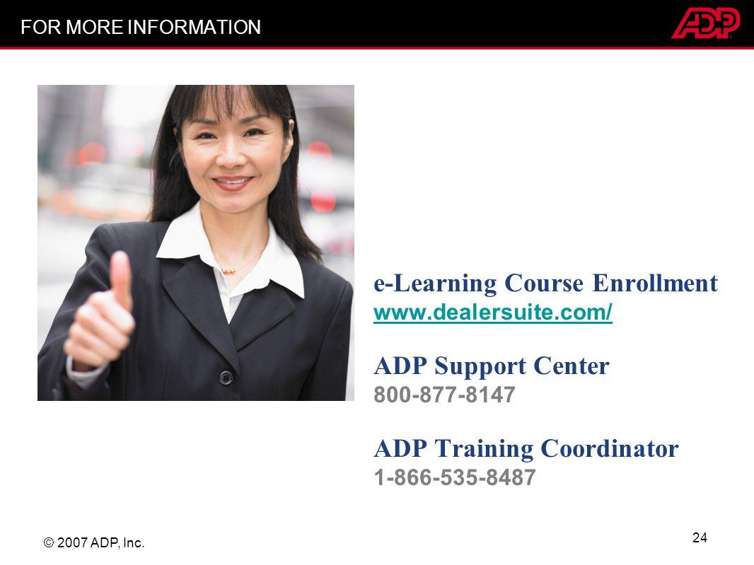 © 2007 ADP, Inc. 24 FOR MORE INFORMATION e-Learning Course Enrollment www.dealersuite.com/ www.dealersuite.com/ ADP Support Center 800-877-8147 ADP Tr