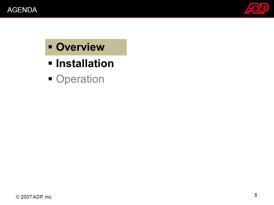 © 2007 ADP, Inc. 5 Overview Installation Operation AGENDA
